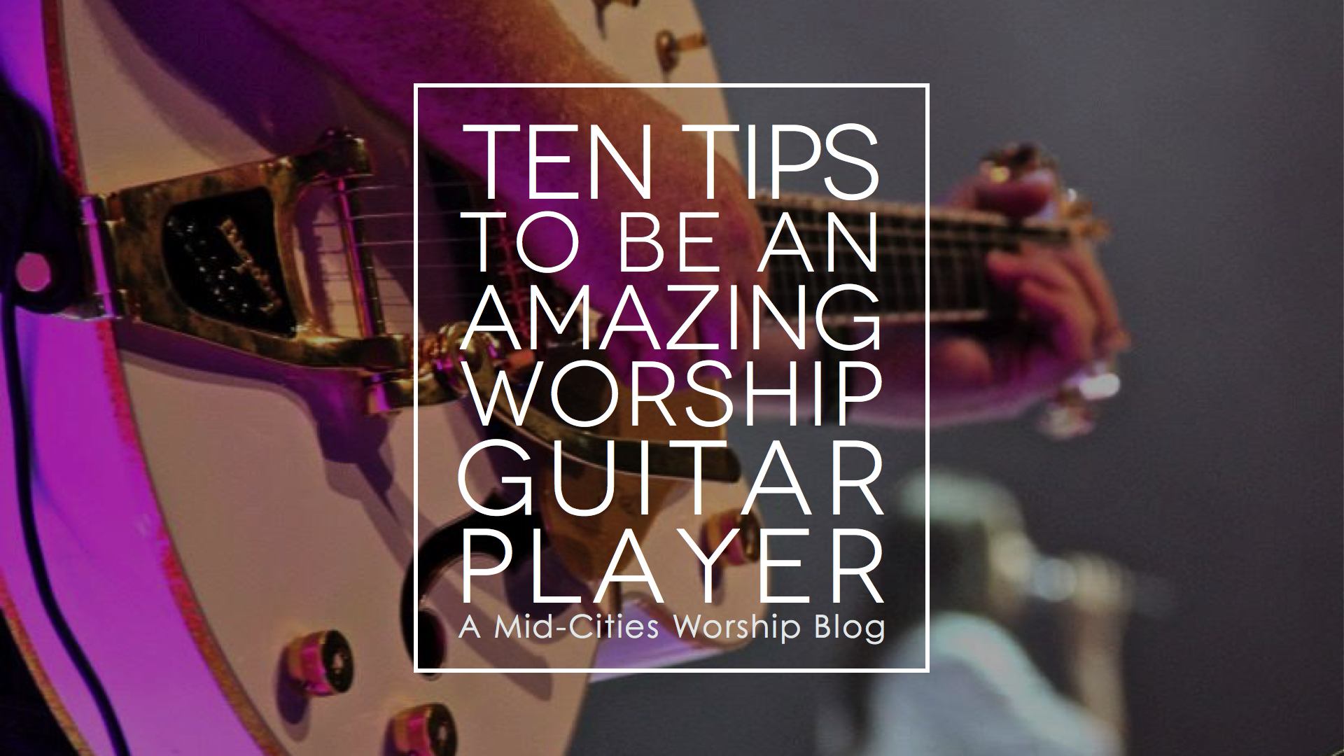 Mid Cities Worship Ten Tips To Be An Amazing Worship Guitar Player